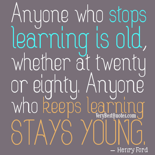 "Quote from Henry Ford, ""Anyone who stops learning is old, whether at twenty or eighty, anyone who keeps learning stays young"""