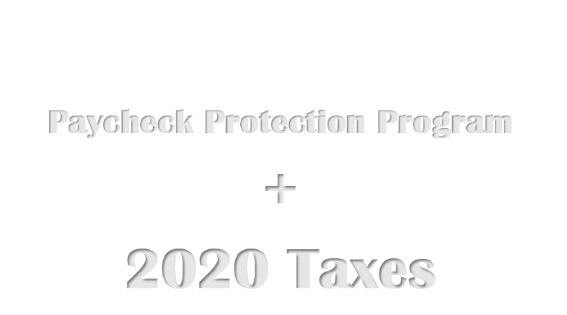 """Image with the words """"Paycheck Protection program + 2020 Taxes"""""""